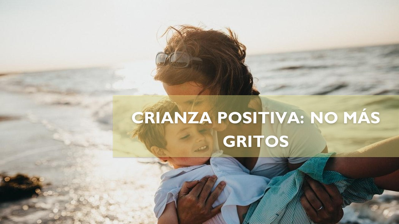 CRIANZA POSITIVA: NO MÁS GRITOS